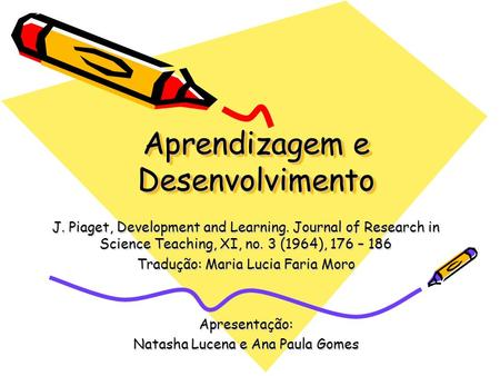 Aprendizagem e Desenvolvimento J. Piaget, Development and Learning. Journal of Research in Science Teaching, XI, no. 3 (1964), 176 – 186 Tradução: Maria.