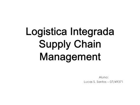 Logistica Integrada Supply Chain Management Aluno: Lucas S. Santos – 07/49371.