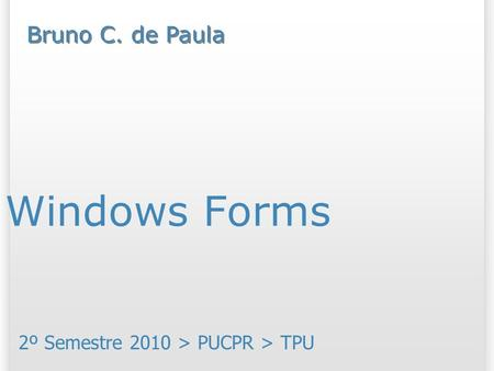 Windows Forms 2º Semestre 2010 > PUCPR > TPU Bruno C. de Paula.