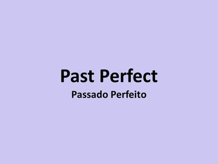 Past Perfect Passado Perfeito. Passado Perfeito Had + past participle do verbo (3ª coluna) After I had finished lunch, I watched TV. She told me her name.