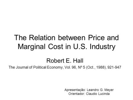 The Relation between Price and Marginal Cost in U.S. Industry Robert E. Hall The Journal of Political Economy, Vol. 96, Nº 5 (Oct., 1988), 921-947 Apresentação: