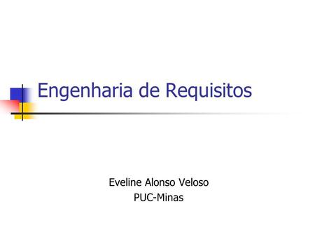 Engenharia de Requisitos Eveline Alonso Veloso PUC-Minas.