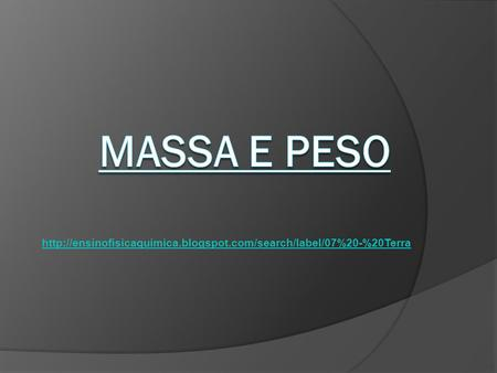 Massa e Peso http://ensinofisicaquimica.blogspot.com/search/label/07%20-%20Terra.