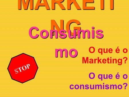 MARKETI NG Consumis mo STOP O que é o Marketing? O que é o consumismo? A Relação entre o Marketing e o Consumismo!