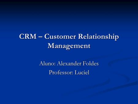 CRM – Customer Relationship Management Aluno: Alexander Foldes Professor: Luciel.