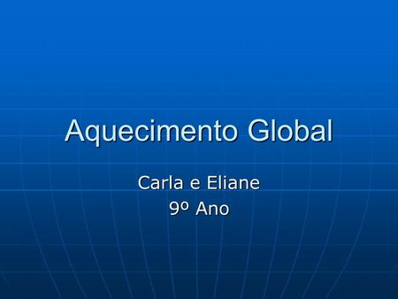 Aquecimento Global Carla e Eliane 9º Ano. As causas do aquecimento global Poluição atmosférica: principal causa do aquecimento global. Poluição atmosférica: