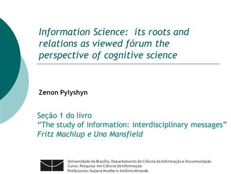 Information Science: its roots and relations as viewed fórum the perspective of cognitive science Zenon Pylyshyn Universidade de Brasília, Departamento.