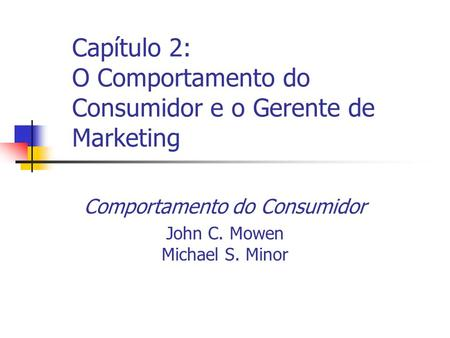 Capítulo 2: O Comportamento do Consumidor e o Gerente de Marketing Comportamento do Consumidor John C. Mowen Michael S. Minor.