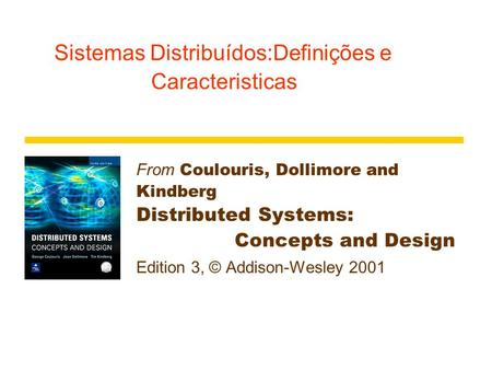 Sistemas Distribuídos:Definições e Caracteristicas From Coulouris, Dollimore and Kindberg Distributed Systems: Concepts and Design Edition 3, © Addison-Wesley.