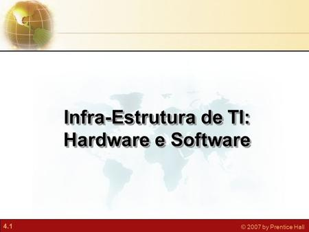 4.1 © 2007 by Prentice Hall Infra-Estrutura de TI: Hardware e Software.