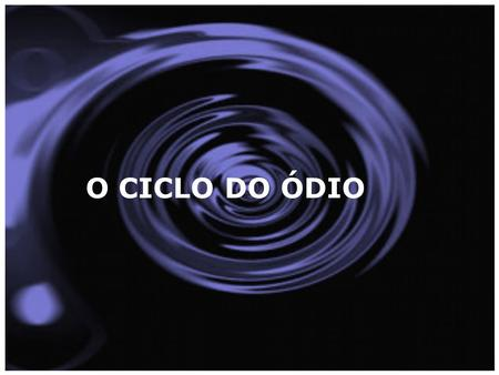 O CICLO DO ÓDIO.