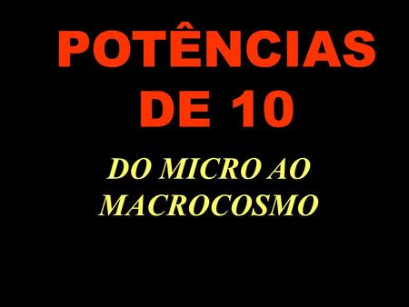 POTÊNCIAS DE 10 DO MICRO AO MACROCOSMO ..