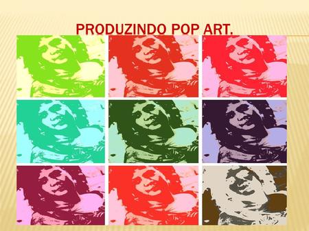 PRODUZINDO POP ART..