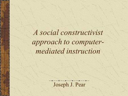 Joseph J. Pear A social constructivist approach to computer- mediated instruction.