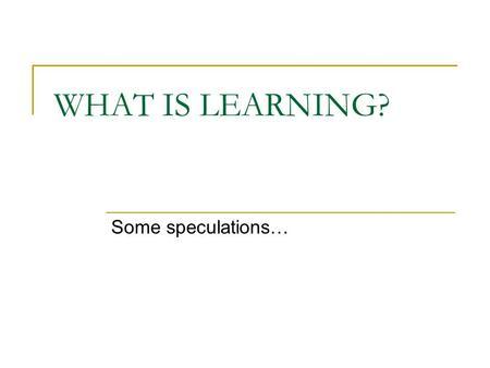 WHAT IS LEARNING? Some speculations….