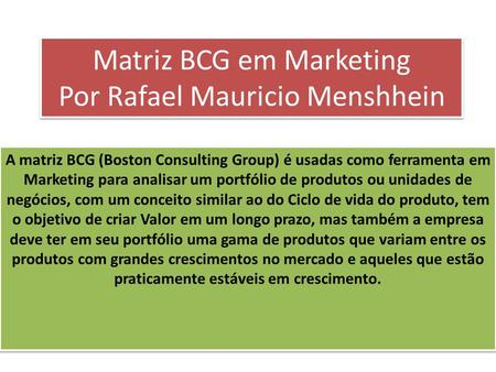 Matriz BCG em Marketing Por Rafael Mauricio Menshhein A matriz BCG (Boston Consulting Group) é usadas como ferramenta em Marketing para analisar um portfólio.