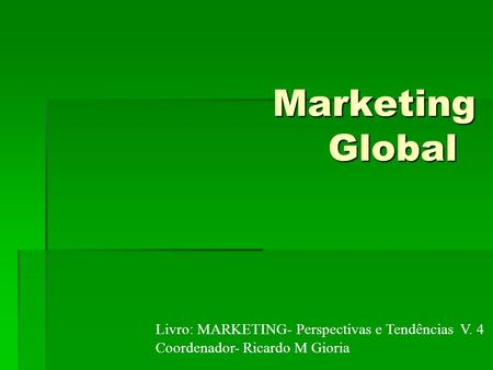 Marketing Global Livro: MARKETING- Perspectivas e Tendências V. 4 Coordenador- Ricardo M Gioria.