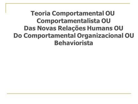 Teoria Comportamental OU Comportamentalista OU Das Novas Relações Humans OU Do Comportamental Organizacional OU Behaviorista.