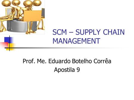 SCM – SUPPLY CHAIN MANAGEMENT Prof. Me. Eduardo Botelho Corrêa Apostila 9.