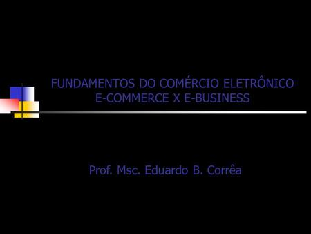 FUNDAMENTOS DO COMÉRCIO ELETRÔNICO E-COMMERCE X E-BUSINESS Prof. Msc. Eduardo B. Corrêa.