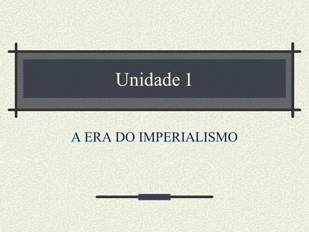 Unidade 1 A ERA DO IMPERIALISMO.