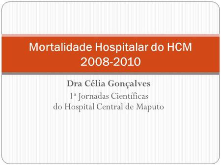 Dra Célia Gonçalves 1 a Jornadas Científicas do Hospital Central de Maputo Mortalidade Hospitalar do HCM 2008-2010.
