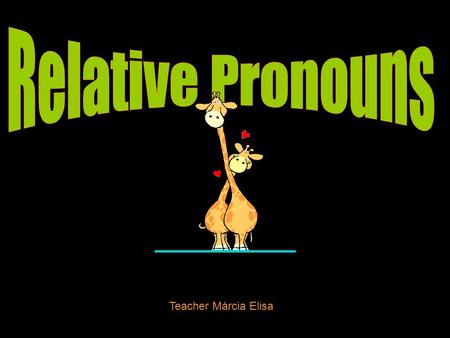Relative Pronouns Teacher Márcia Elisa.