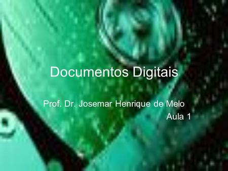 Documentos Digitais Prof. Dr. Josemar Henrique de Melo Aula 1.