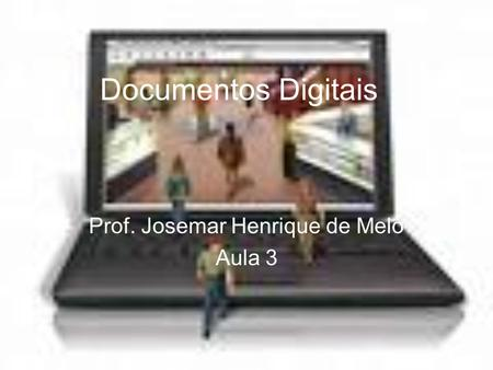 Documentos Digitais Prof. Josemar Henrique de Melo Aula 3.