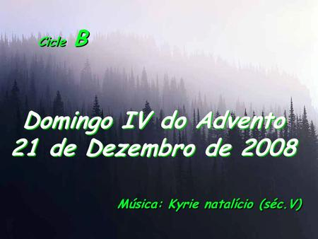 Cicle B Domingo IV do Advento 21 de Dezembro de 2008 Música: Kyrie natalício (séc.V)