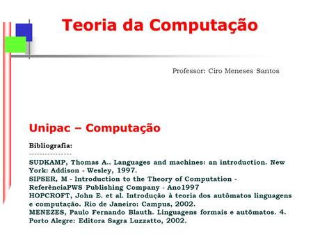 Teoria da Computação Professor: Ciro Meneses Santos Unipac – Computação Bibliografia: ---------------- SUDKAMP, Thomas A.. Languages and machines: an introduction.