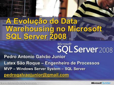 A Evolução do Data Warehousing no Microsoft SQL Server 2008 Pedro Antonio Galvão Junior Latex São Roque – Engenheiro de Processos MVP – Windows Server.