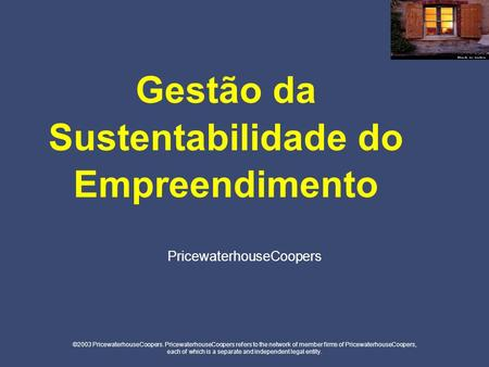 Gestão da Sustentabilidade do Empreendimento ©2003 PricewaterhouseCoopers. PricewaterhouseCoopers refers to the network of member firms of PricewaterhouseCoopers,