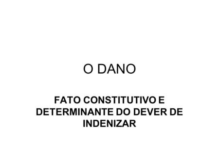 O DANO FATO CONSTITUTIVO E DETERMINANTE DO DEVER DE INDENIZAR.