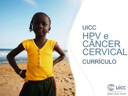 UICC HPV and Cervical Cancer Curriculum Chapter 5. Application of HPV vaccines Prof. Suzanne Garland MD UICC HPV e CÂNCER CERVICAL CURRÍCULO.