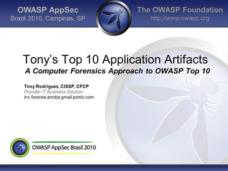The OWASP Foundation  OWASP AppSec Brazil 2010, Campinas, SP Tonys Top 10 Application Artifacts A Computer Forensics Approach to OWASP.