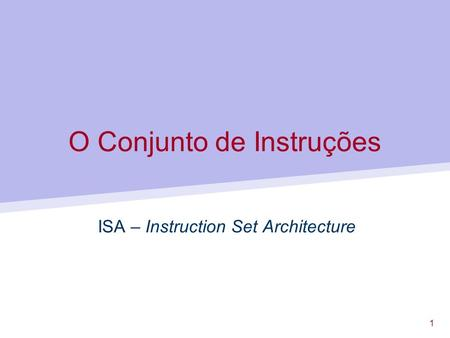 1 O Conjunto de Instruções ISA – Instruction Set Architecture.