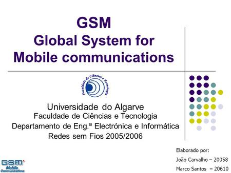 GSM Global System for Mobile communications Universidade do Algarve Faculdade de Ciências e Tecnologia Departamento de Eng.ª Electrónica e Informática.