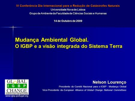 Mudança Ambiental Global. O IGBP e a visão integrada do Sistema Terra Nelson Lourenço Presidente do Comité Nacional para o IGBP - Mudança Global Vice-Presidente.