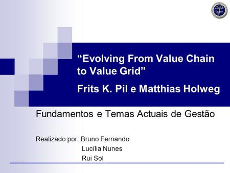 Evolving From Value Chain to Value Grid Frits K. Pil e Matthias Holweg Fundamentos e Temas Actuais de Gestão Realizado por: Bruno Fernando Lucília Nunes.