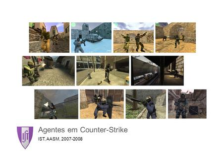 Agentes em Counter-Strike IST, AASM, 2007-2008. Agentes em Counter-Strike2 O Jogo Counter-Strike é um jogo First Person Shooter (FPS) Counter-Strike é