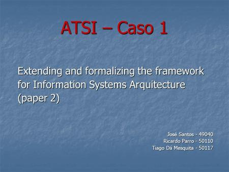 ATSI – Caso 1 Extending and formalizing the framework for Information Systems Arquitecture (paper 2) José Santos - 49040 Ricardo Parro - 50110 Tiago Dá