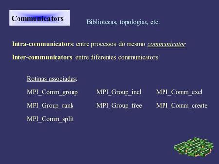 Communicators Bibliotecas, topologias, etc. Intra-communicators: entre processos do mesmo communicator Inter-communicators: entre diferentes communicators.