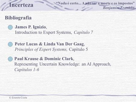 Incerteza © Ernesto Costa Bibliografia James P. Ignizio, Introduction to Expert Systems, Capítulo 7 Peter Lucas & Linda Van Der Gaag, Principles of Expert.