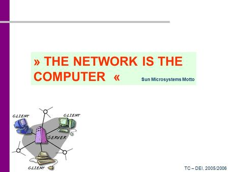 TC – DEI, 2005/2006 » THE NETWORK IS THE COMPUTER « Sun Microsystems Motto.