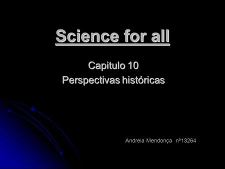 Science for all Capitulo 10 Perspectivas históricas Andreia Mendonça nº13264.