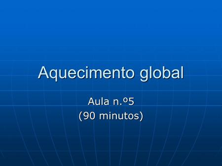 Aquecimento global Aula n.º5 (90 minutos).