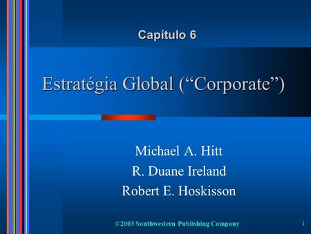 ©2003 Southwestern Publishing Company 1 Estratégia Global (Corporate) Michael A. Hitt R. Duane Ireland Robert E. Hoskisson Capítulo 6.
