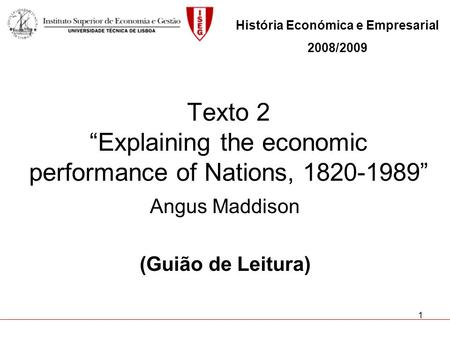 1 Texto 2 Explaining the economic performance of Nations, 1820-1989 Angus Maddison (Guião de Leitura) História Económica e Empresarial 2008/2009.