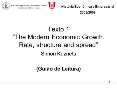 1 Texto 1 The Modern Economic Growth. Rate, structure and spread Simon Kuznets (Guião de Leitura) História Económica e Empresarial 2008/2009.